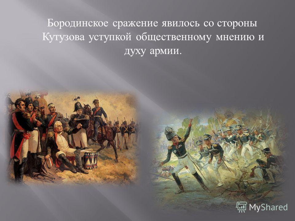 Бородинское сражение явилось со стороны Кутузова уступкой общественному мнению и духу армии.