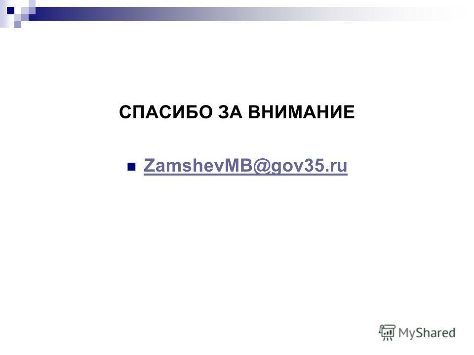 СПАСИБО ЗА ВНИМАНИЕ ZamshevMB@gov35.ru