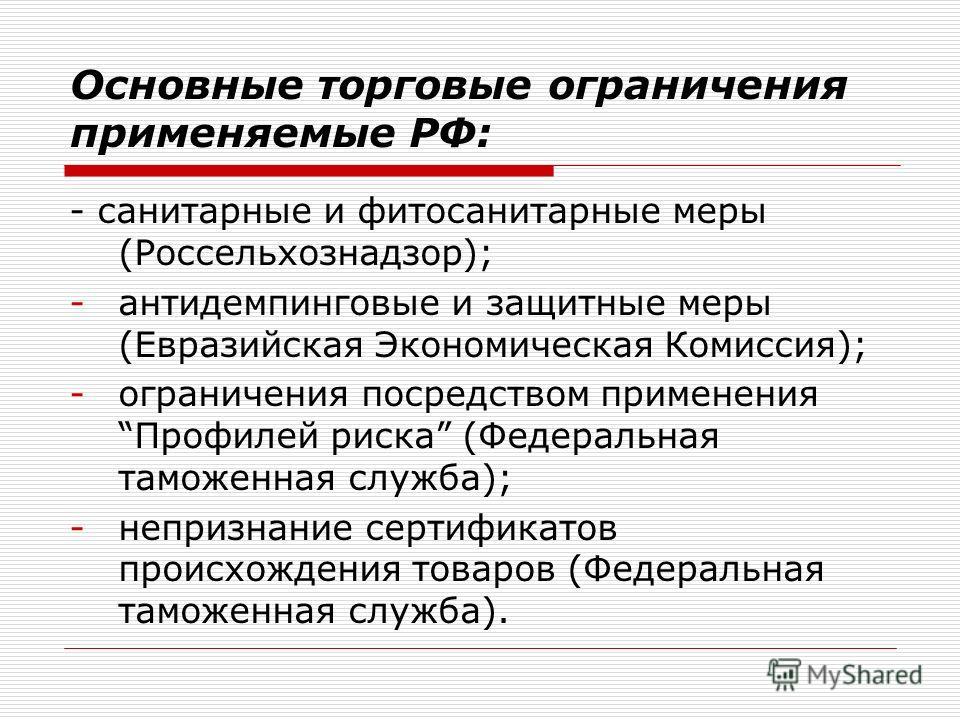 Основные торговые ограничения применяемые РФ: - санитарные и фитосанитарные меры (Россельхознадзор); -антидемпинговые и защитные меры (Евразийская Экономическая Комиссия); -ограничения посредством применения Профилей риска (Федеральная таможенная слу