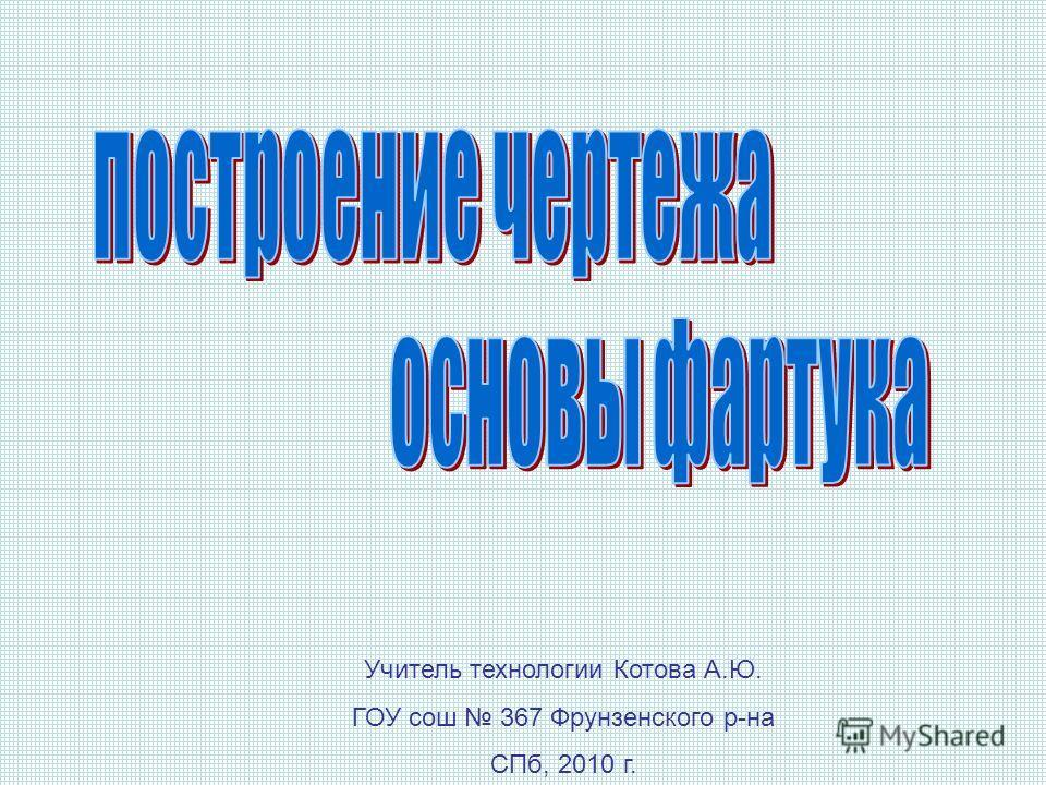 Учитель технологии Котова А.Ю. ГОУ сош 367 Фрунзенского р-на СПб, 2010 г.