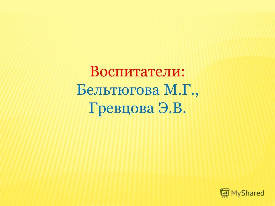 Воспитатели: Бельтюгова М.Г., Гревцова Э.В.