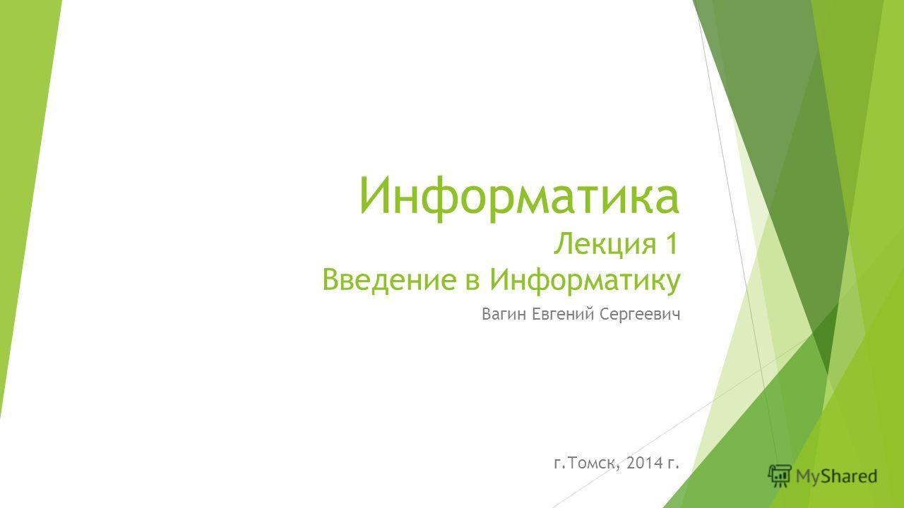 Информатика Лекция 1 Введение в Информатику Вагин Евгений Сергеевич г.Томск, 2014 г.