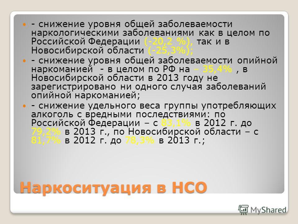 Наркоситуация в НСО - снижение уровня общей заболеваемости наркологическими заболеваниями как в целом по Российской Федерации (-20,2 %), так и в Новосибирской области (-25,3%); - снижение уровня общей заболеваемости опийной наркоманией - в целом по Р