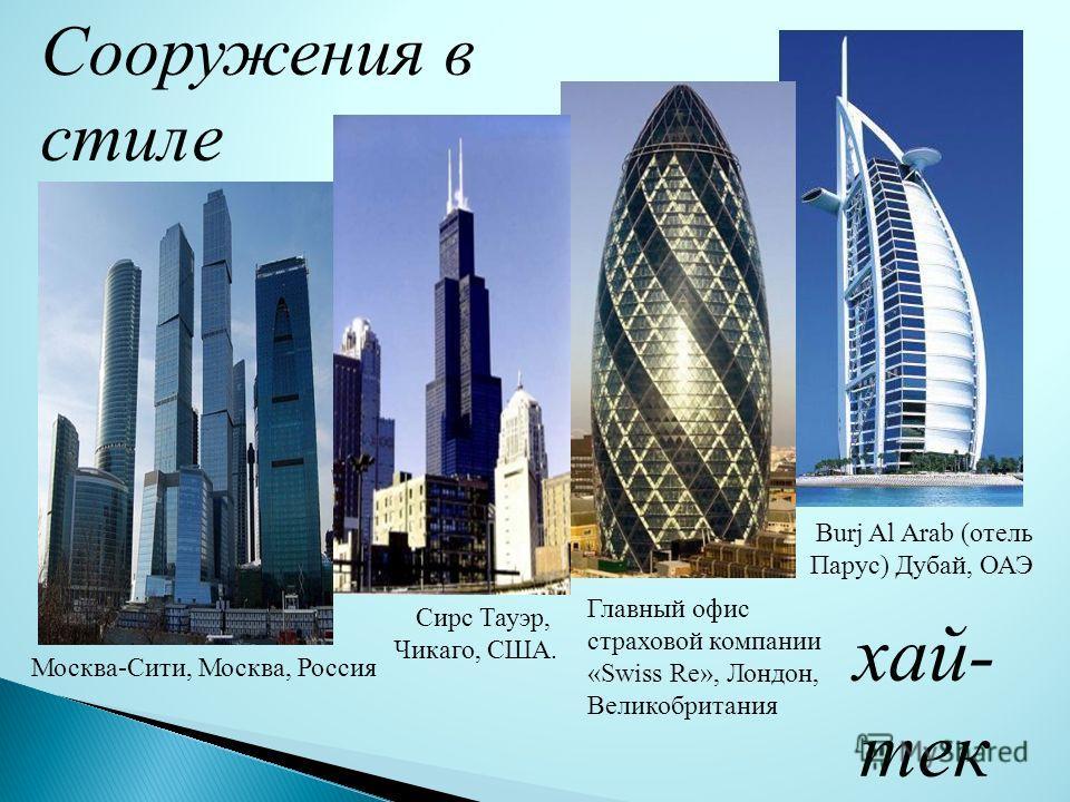 Сооружения в стиле хай- тек Главный офис страховой компании «Swiss Re», Лондон, Великобритания Burj Al Arab (отель Парус) Дубай, ОАЭ Сирс Тауэр, Чикаго, США. Москва-Сити, Москва, Россия
