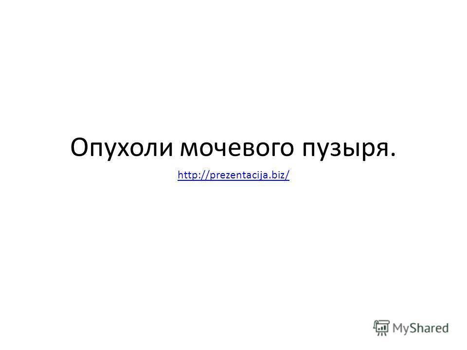 Опухоли мочевого пузыря. http://prezentacija.biz/