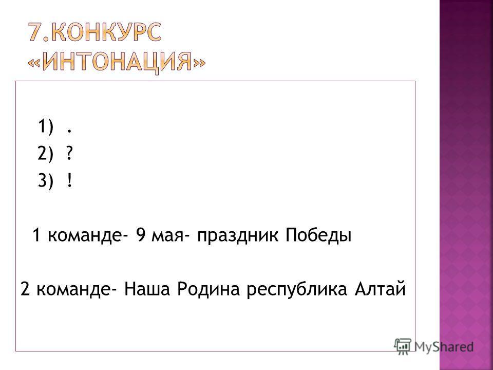 1). 2) ? 3) ! 1 команде- 9 мая- праздник Победы 2 команде- Наша Родина республика Алтай