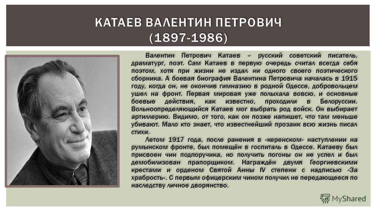 КАТАЕВ ВАЛЕНТИН ПЕТРОВИЧ (1897-1986) Валентин Петрович Катаев – русский советский писатель, драматург, поэт. Сам Катаев в первую очередь считал всегда себя поэтом, хотя при жизни не издал ни одного своего поэтического сборника. А боевая биография Вал