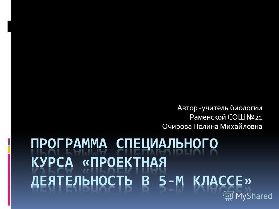 Автор -учитель биологии Раменской СОШ 21 Очирова Полина Михайловна