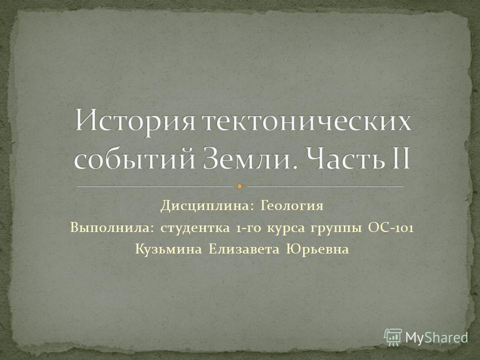 Дисциплина: Геология Выполнила: студентка 1-го курса группы ОС-101 Кузьмина Елизавета Юрьевна