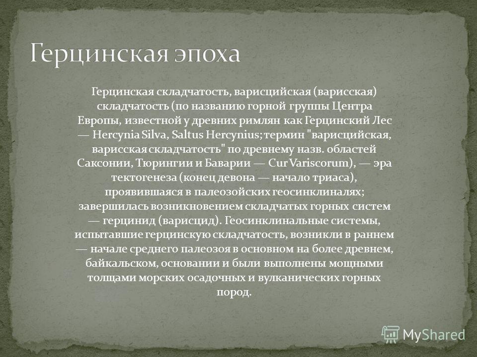 Герцинская складчатость, варисцийская (варисская) складчатость (по названию горной группы Центра Европы, известной у древних римлян как Герцинский Лес Hercynia Silva, Saltus Hercynius; термин