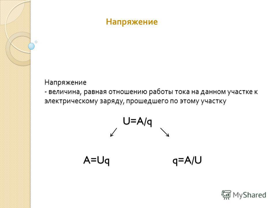 Напряжение - величина, равная отношению работы тока на данном участке к электрическому заряду, прошедшего по этому участку U=A/q A=Uq q=A/U Напряжение