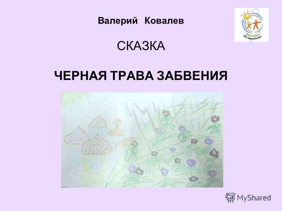 Валерий Ковалев СКАЗКА ЧЕРНАЯ ТРАВА ЗАБВЕНИЯ