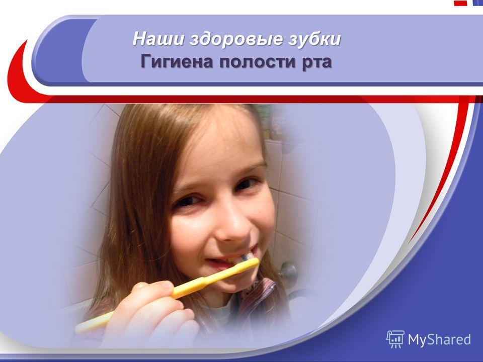 Наши здоровые зубки Гигиена полости рта