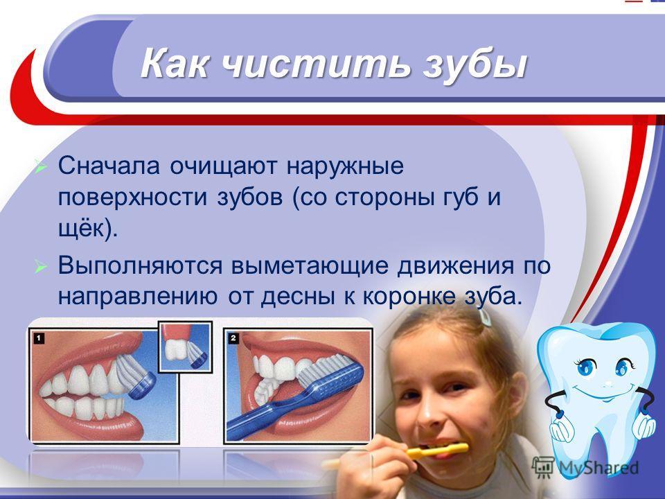 Как чистить зубы Сначала очищают наружные поверхности зубов (со стороны губ и щёк). Выполняются выметающие движения по направлению от десны к коронке зуба.