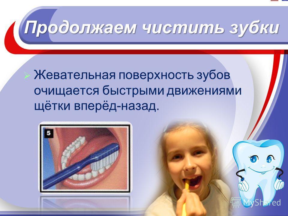 Продолжаем чистить зубки Жевательная поверхность зубов очищается быстрыми движениями щётки вперёд-назад.