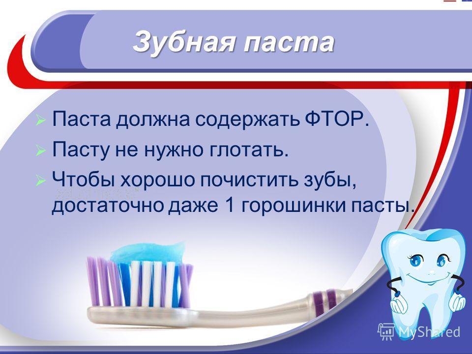 Зубная паста Паста должна содержать ФТОР. Пасту не нужно глотать. Чтобы хорошо почистить зубы, достаточно даже 1 горошинки пасты.