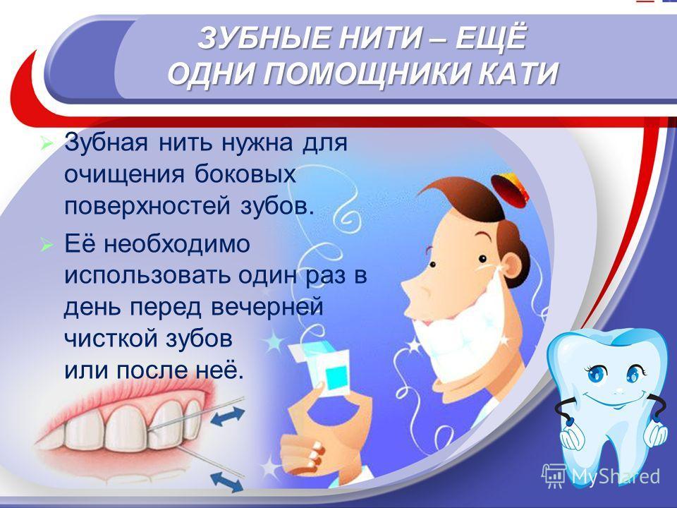 ЗУБНЫЕ НИТИ – ЕЩЁ ОДНИ ПОМОЩНИКИ КАТИ Зубная нить нужна для очищения боковых поверхностей зубов. Её необходимо использовать один раз в день перед вечерней чисткой зубов или после неё.