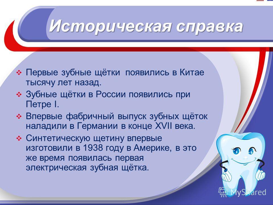 Историческая справка Первые зубные щётки появились в Китае тысячу лет назад. Зубные щётки в России появились при Петре I. Впервые фабричный выпуск зубных щёток наладили в Германии в конце XVII века. Синтетическую щетину впервые изготовили в 1938 году