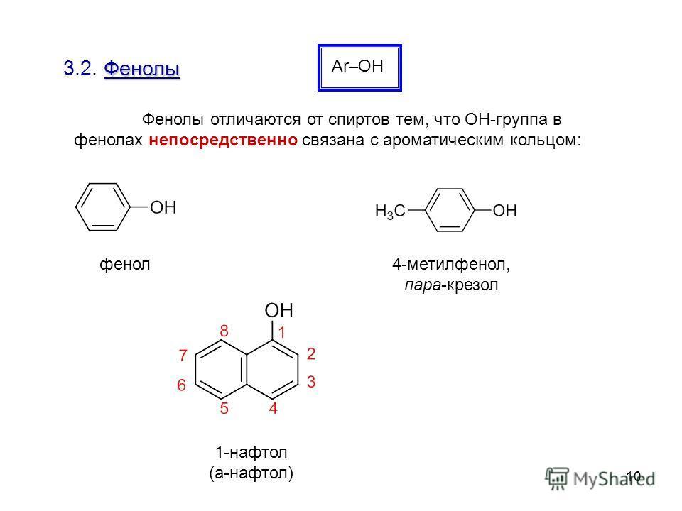 10 Фенолы 3.2. Фенолы Ar–ОН Фенолы отличаются от спиртов тем, что ОН-группа в фенолах непосредственно связана с ароматическим кольцом: 1-нафтол (a-нафтол) фенол 4-метилфенол, пара-крезол