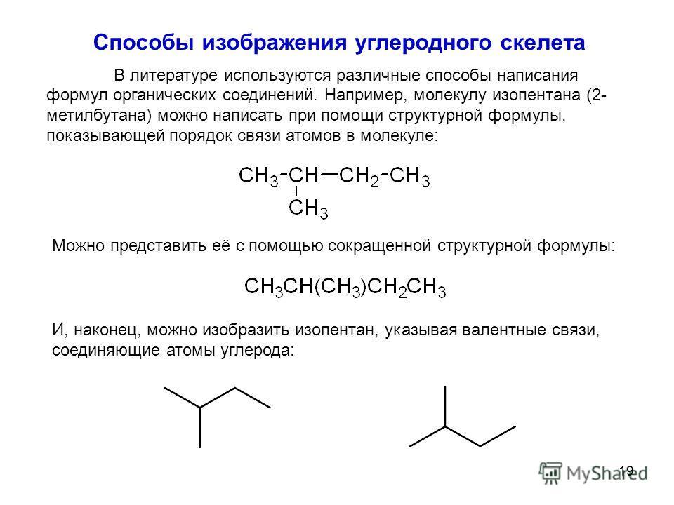 19 Способы изображения углеродного скелета В литературе используются различные способы написания формул органических соединений. Например, молекулу изопентана (2- метилбутана) можно написать при помощи структурной формулы, показывающей порядок связи