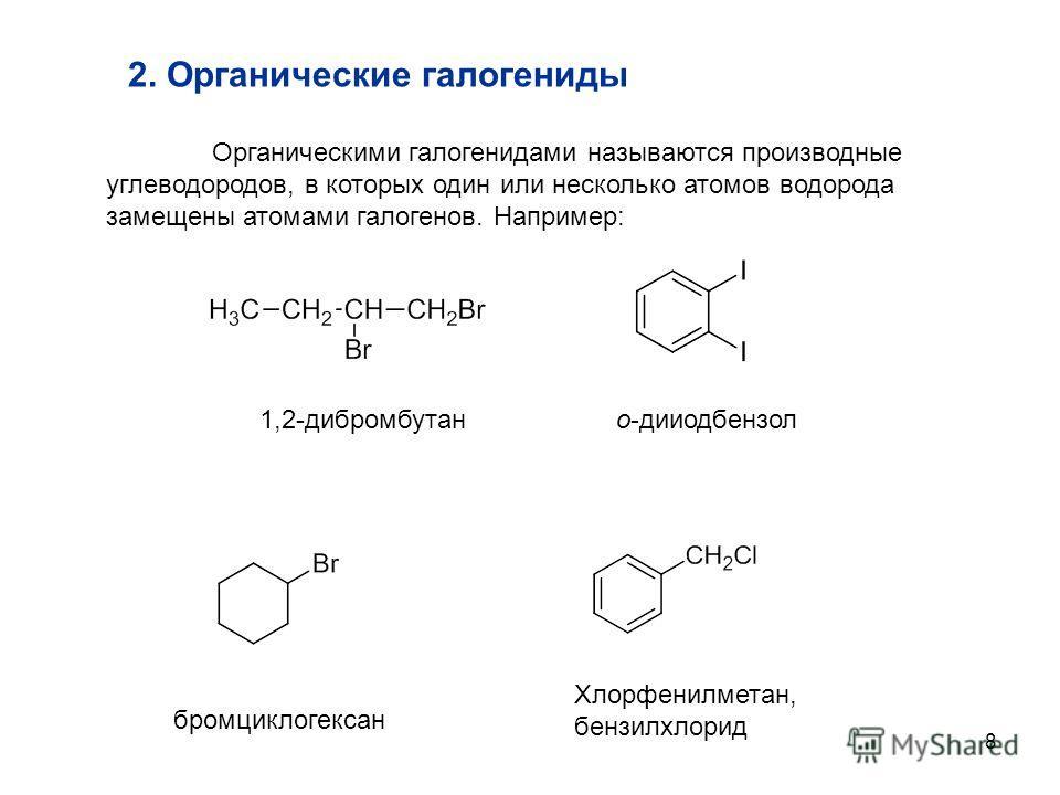 8 2. Органические галогениды Органическими галогенидами называются производные углеводородов, в которых один или несколько атомов водорода замещены атомами галогенов. Например: 1,2-дибромбутано-дииодбензол бромциклогексан Хлорфенилметан, бензилхлорид