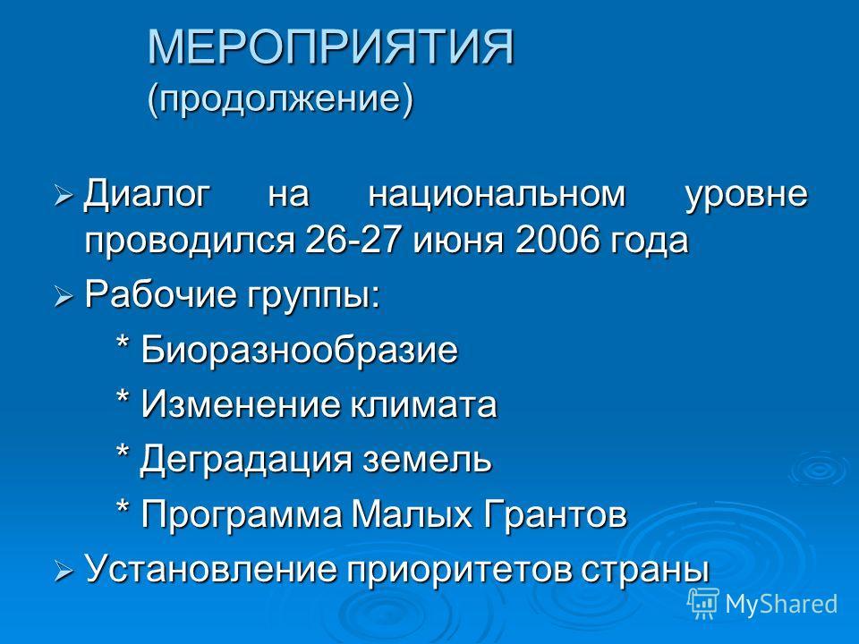 МЕРОПРИЯТИЯ (продолжение) Диалог на национальном уровне проводился 26-27 июня 2006 года Диалог на национальном уровне проводился 26-27 июня 2006 года Рабочие группы: Рабочие группы: * Биоразнообразие * Биоразнообразие * Изменение климата * Изменение