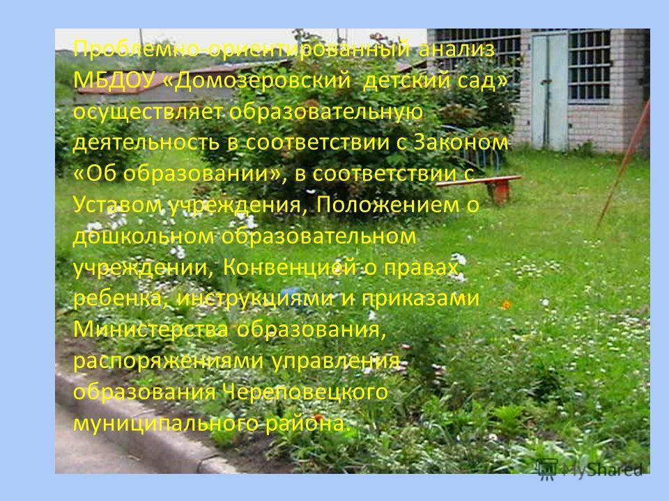 Проблемно-ориентированный анализ МБДОУ «Домозеровский детский сад» осуществляет образовательную деятельность в соответствии с Законом «Об образовании», в соответствии с Уставом учреждения, Положением о дошкольном образовательном учреждении, Конвенцие