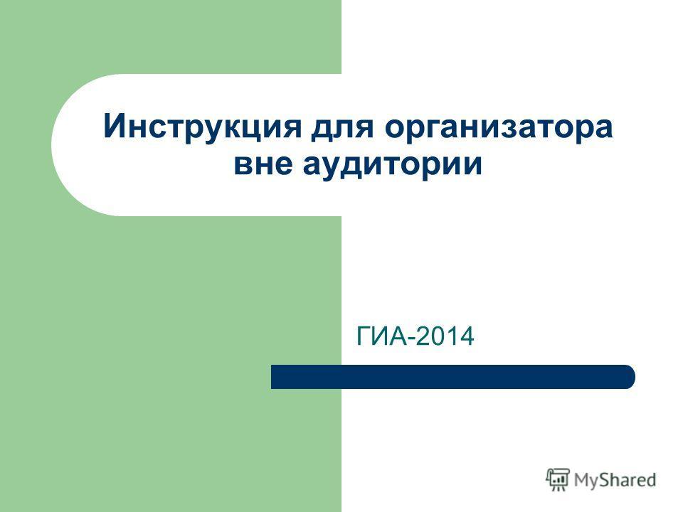 Инструкция для организатора вне аудитории ГИА-2014