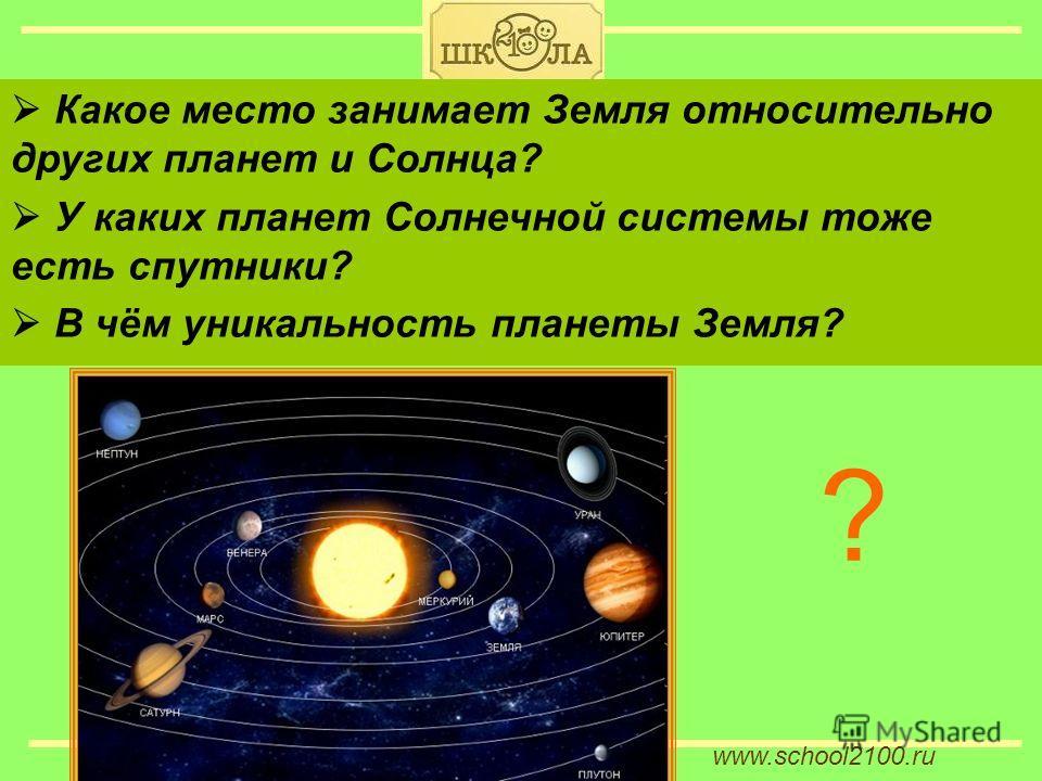 www.school2100. ru Какое место занимает Земля относительно других планет и Солнца? У каких планет Солнечной системы тоже есть спутники? В чём уникальность планеты Земля? ?