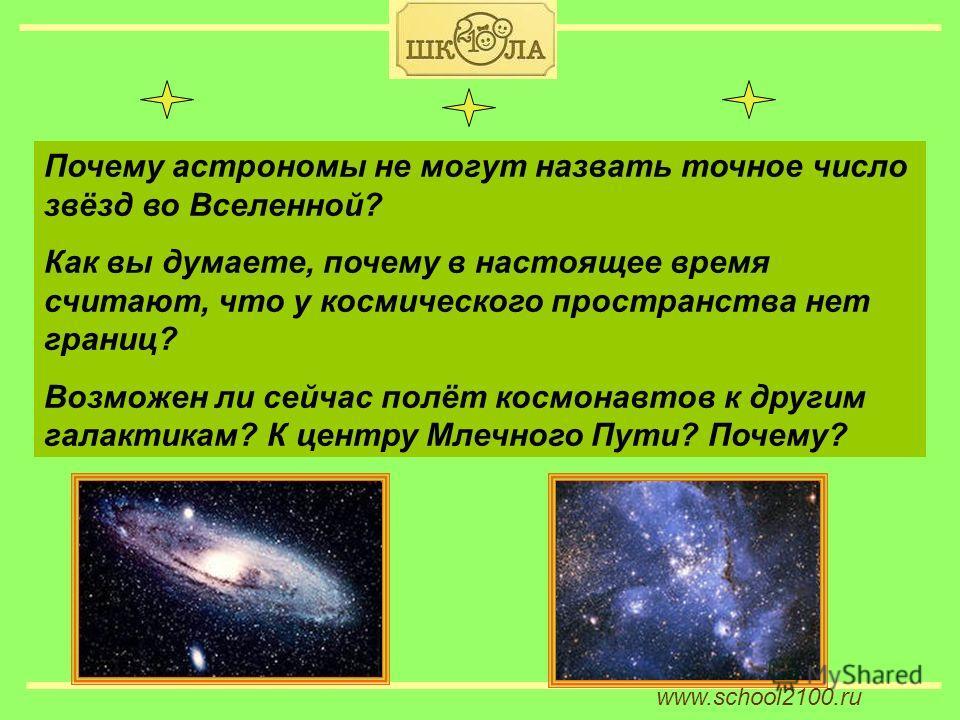 www.school2100. ru Почему астрономы не могут назвать точное число звёзд во Вселенной? Как вы думаете, почему в настоящее время считают, что у космического пространства нет границ? Возможен ли сейчас полёт космонавтов к другим галактикам? К центру Мле