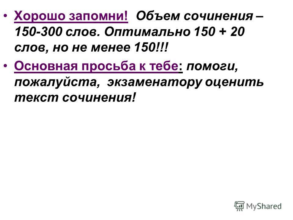 Хорошо запомни! Объем сочинения – 150-300 слов. Оптимально 150 + 20 слов, но не менее 150!!! Основная просьба к тебе: помоги, пожалуйста, экзаменатору оценить текст сочинения!