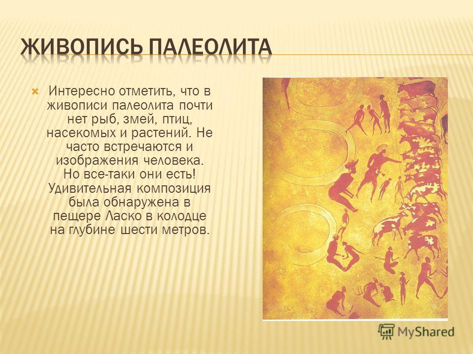 Интересно отметить, что в живописи палеолита почти нет рыб, змей, птиц, насекомых и растений. Не часто встречаются и изображения человека. Но все-таки они есть! Удивительная композиция была обнаружена в пещере Ласко в колодце на глубине шести метров.