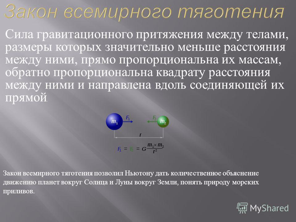 Сила гравитационного притяжения между телами, размеры которых значительно меньше расстояния между ними, прямо пропорциональна их массам, обратно пропорциональна квадрату расстояния между ними и направлена вдоль соединяющей их прямой. Закон всемирного