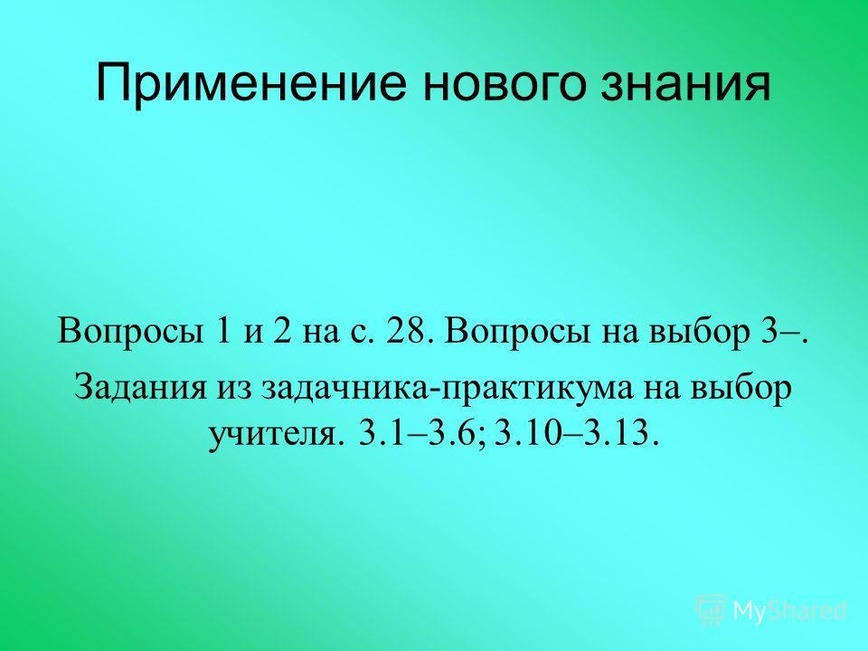 Применение нового знания Вопросы 1 и 2 на с. 28. Вопросы на выбор 3–. Задания из задачника-практикума на выбор учителя. 3.1–3.6; 3.10–3.13.