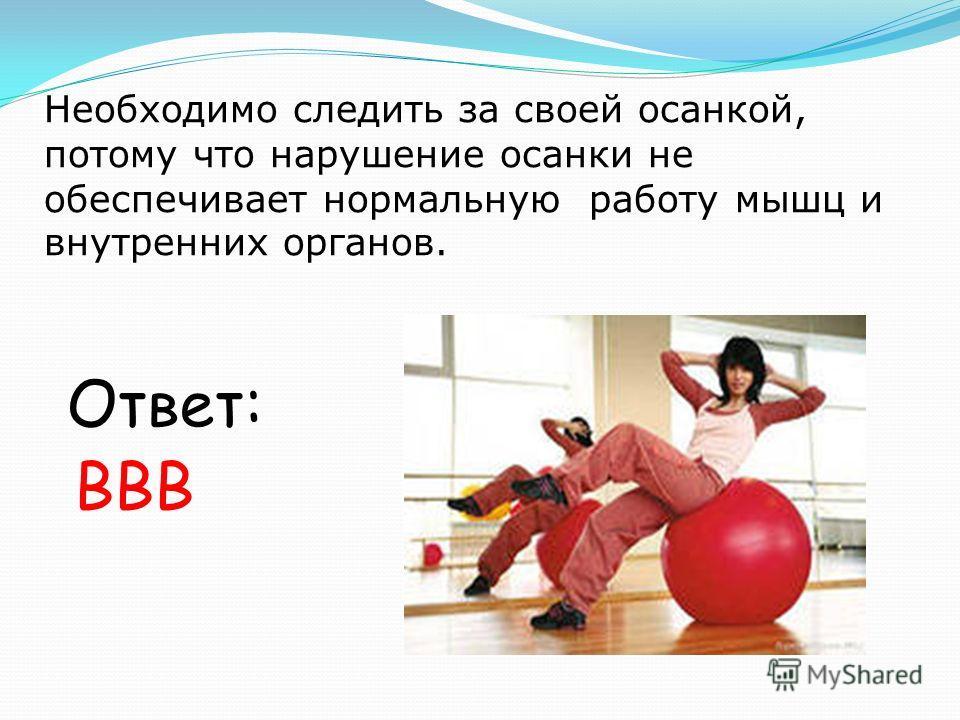 Необходимо следить за своей осанкой, потому что нарушение осанки не обеспечивает нормальную работу мышц и внутренних органов. Ответ: ВВВ