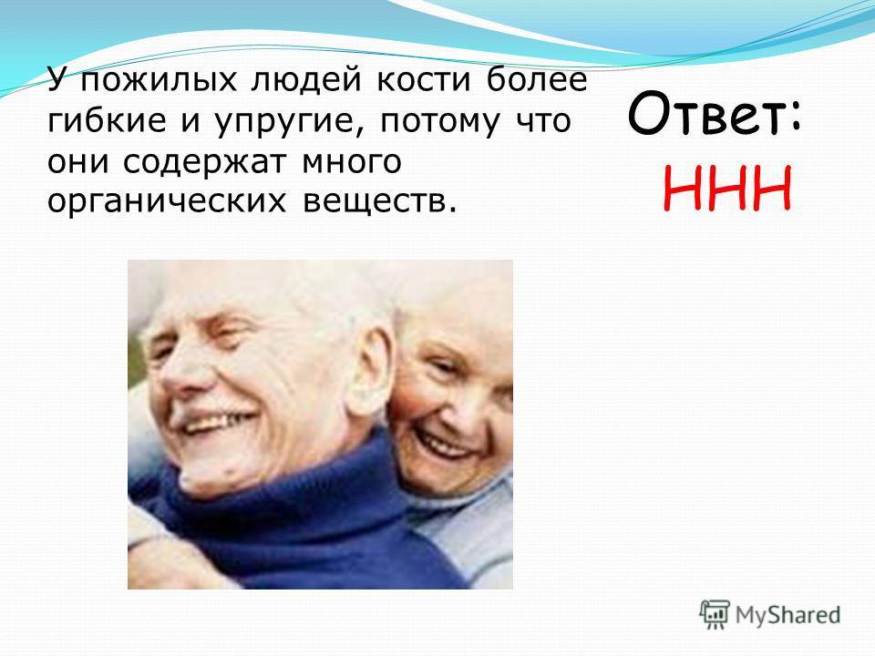 У пожилых людей кости более гибкие и упругие, потому что они содержат много органических веществ. Ответ: ННН