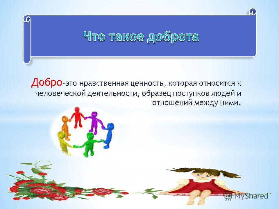 Добро -это нравственная ценность, которая относится к человеческой деятельности, образец поступков людей и отношений между ними.