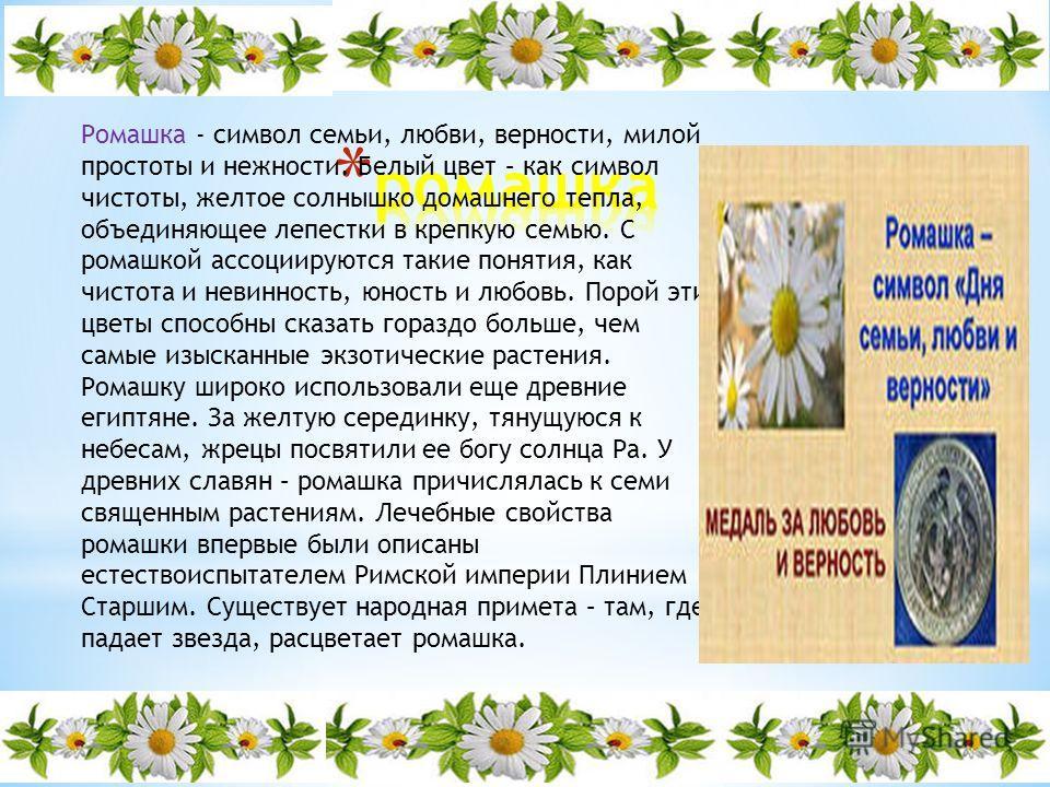 Ромашка - символ семьи, любви, верности, милой простоты и нежности. Белый цвет – как символ чистоты, желтое солнышко домашнего тепла, объединяющее лепестки в крепкую семью. С ромашкой ассоциируются такие понятия, как чистота и невинность, юность и лю