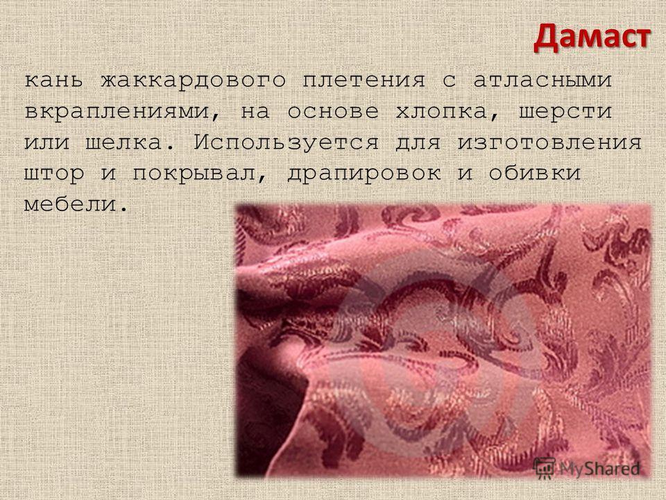 Дамаст кань жаккардового плетения с атласными вкраплениями, на основе хлопка, шерсти или шелка. Используется для изготовления штор и покрывал, драпировок и обивки мебели.