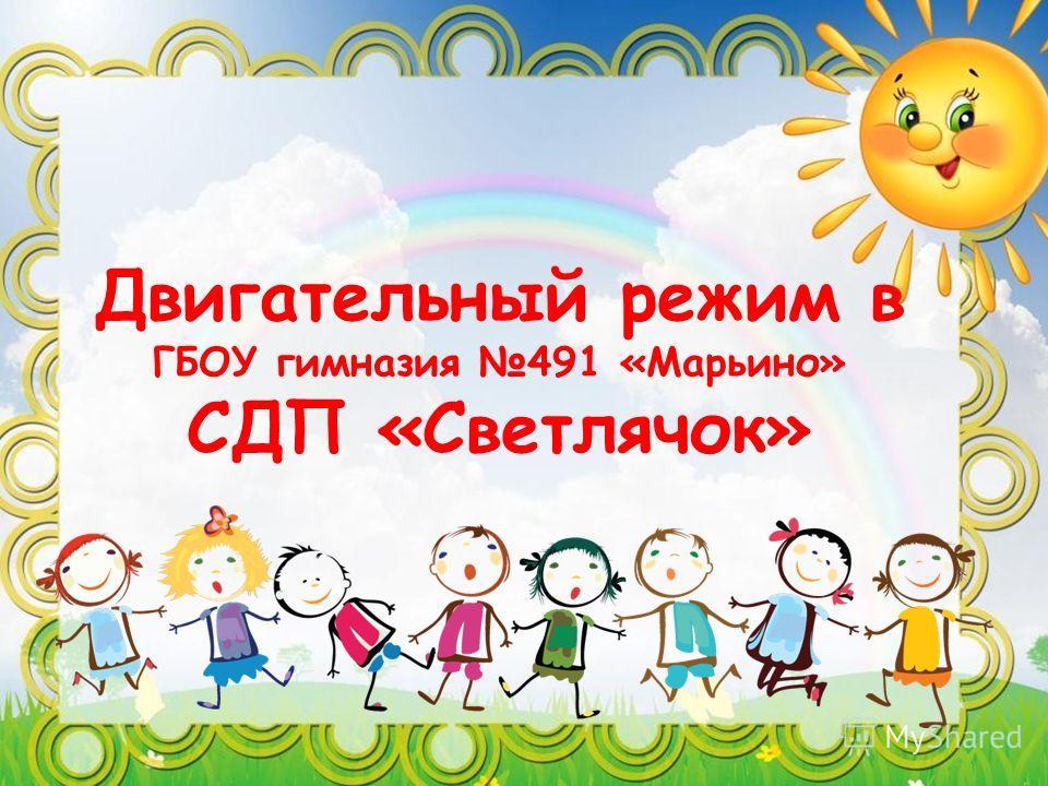 Двигательный режим в ГБОУ гимназия 491 «Марьино» СДП «Светлячок»