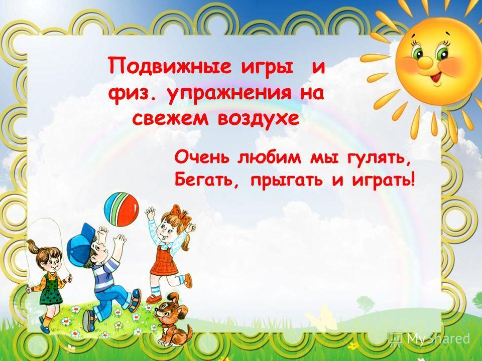 Подвижные игры и физ. упражнения на свежем воздухе Очень любим мы гулять, Бегать, прыгать и играть!