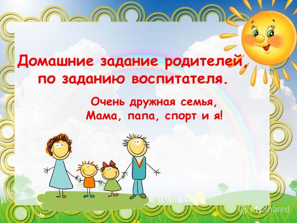 Домашние задание родителей, по заданию воспитателя. Очень дружная семья, Мама, папа, спорт и я!