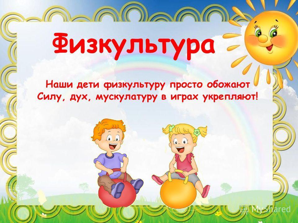 Физкультура Наши дети физкультуру просто обожают Силу, дух, мускулатуру в играх укрепляют!