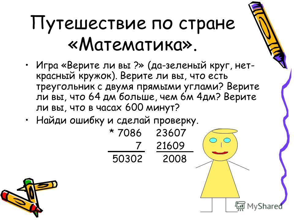 Путешествие по стране «Математика». Игра «Верите ли вы ?» (да-зеленый круг, нет- красный кружок). Верите ли вы, что есть треугольник с двумя прямыми углами? Верите ли вы, что 64 дм больше, чем 6 м 4 дм? Верите ли вы, что в часах 600 минут? Найди ошиб
