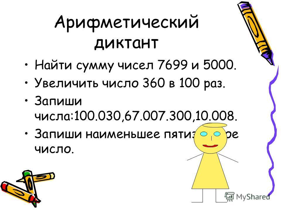 Арифметический диктант Найти сумму чисел 7699 и 5000. Увеличить число 360 в 100 раз. Запиши числа:100.030,67.007.300,10.008. Запиши наименьшее пятизначное число.