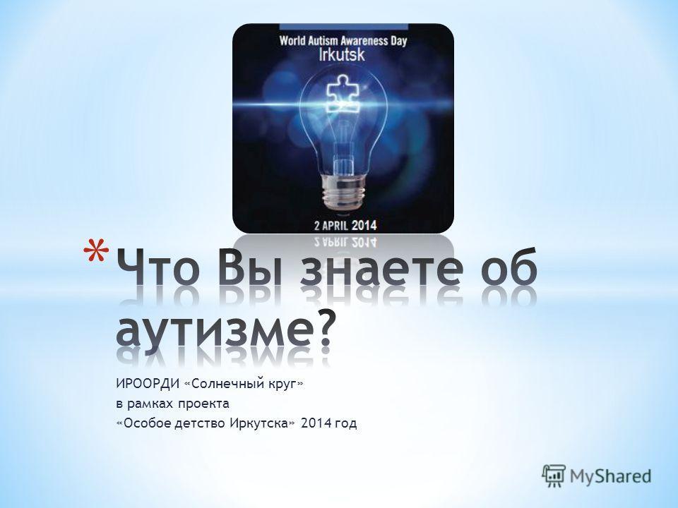 ИРООРДИ «Солнечный круг» в рамках проекта «Особое детство Иркутска» 2014 год