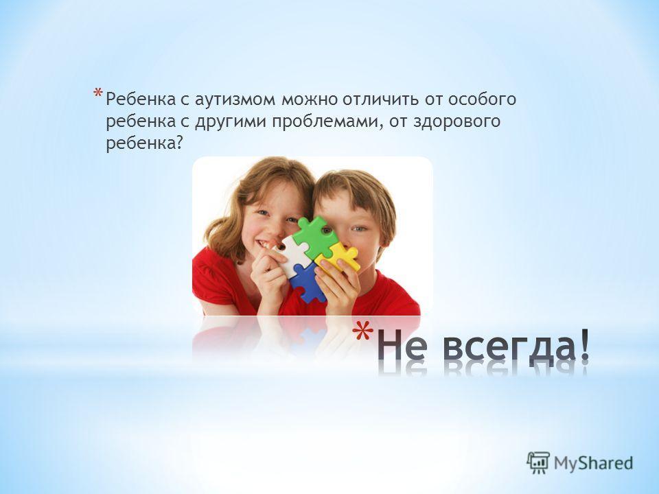 * Ребенка с аутизмом можно отличить от особого ребенка с другими проблемами, от здорового ребенка?