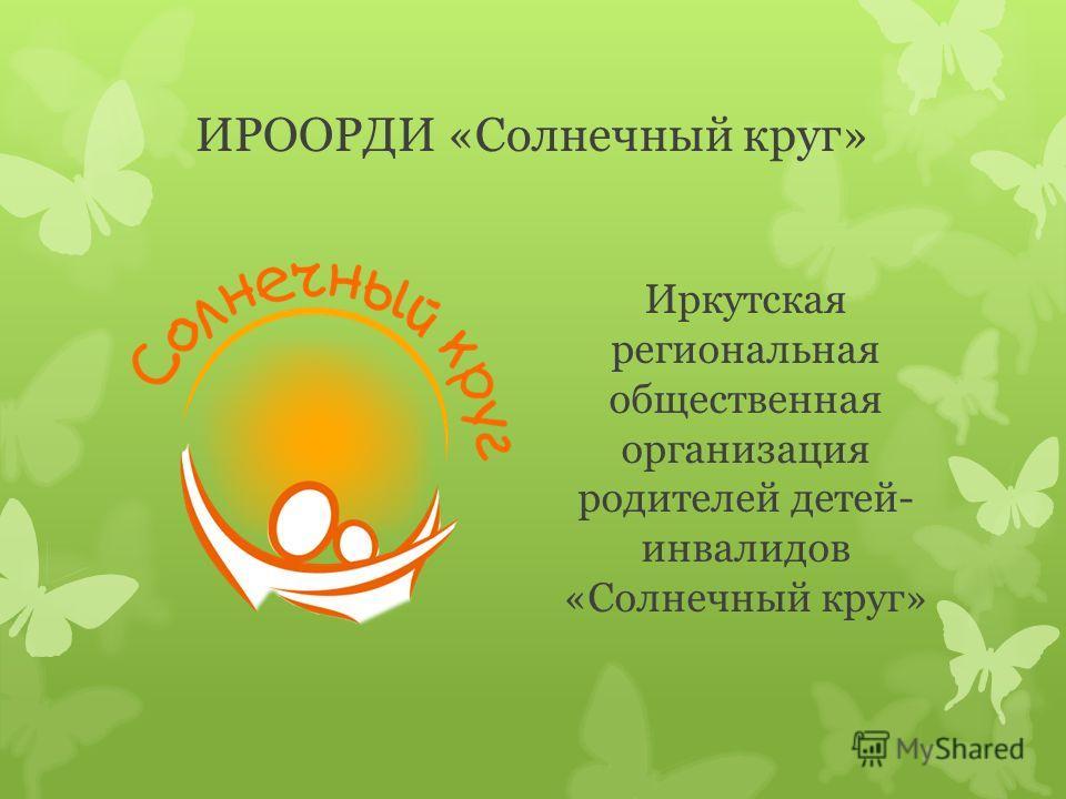 ИРООРДИ «Солнечный круг» Иркутская региональная общественная организация родителей детей- инвалидов «Солнечный круг»