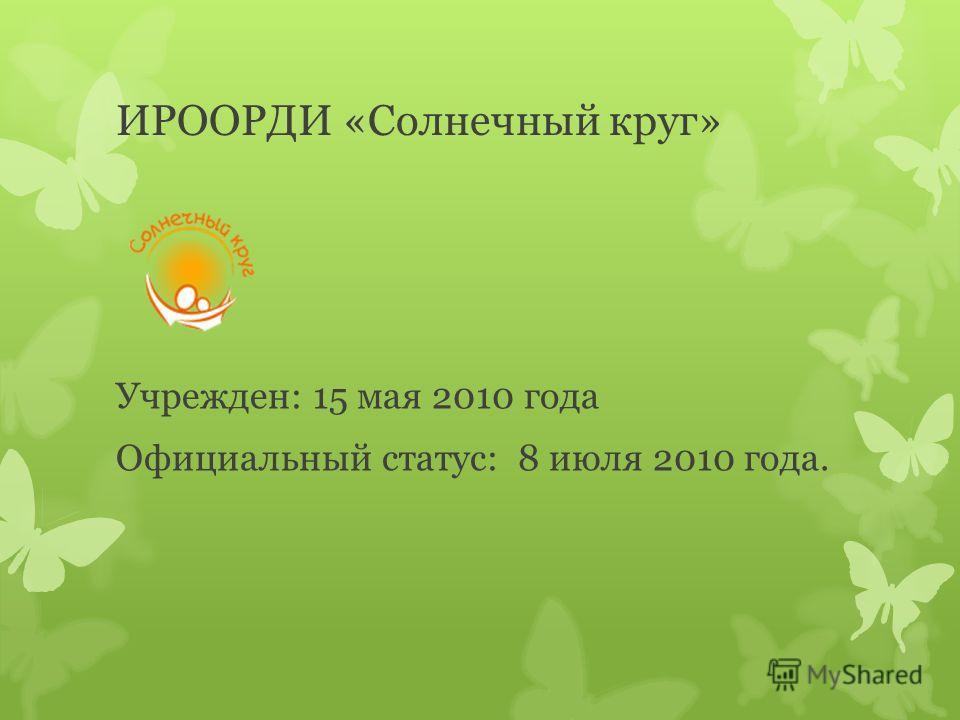 ИРООРДИ «Солнечный круг» Учрежден: 15 мая 2010 года Официальный статус: 8 июля 2010 года.