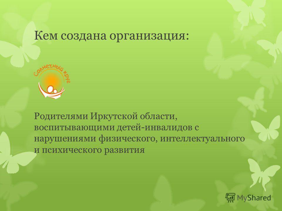 Кем создана организация: Родителями Иркутской области, воспитывающими детей-инвалидов с нарушениями физического, интеллектуального и психического развития